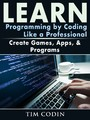 Learn Programming by Coding Like a Professional - Create Games, Apps, & Programs