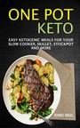 One Pot Keto - Easy Ketogenic Meals For Your Slow Cooker, Skillet, Stockpot And More