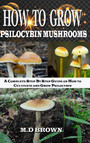 How to Grow Psilocybin Mushrooms - A Complete Step by Step Guide on How to Cultivate and Grow Psilocybin Mushrooms