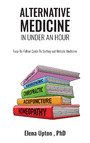 Alternative Medicine in Under an Hour - Easy-to-Follow Guide to Sorting Out Holistic Medicine