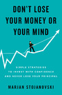 Don't Lose Your Money or Your Mind - Simple Strategies to Invest with Confidence and Never Lose Your Principal