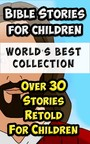 Bible Stories For Children and Families World's Best Collection - Amazing Bible Stories Incl. The Life Of Jesus Retold for Children