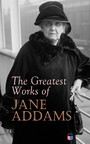 The Greatest Works of Jane Addams - Democracy and Social Ethics, The Spirit of Youth and the City Streets, A New Conscience and An Ancient Evil, Why Women Should Vote, Belated Industry, Twenty Years at Hull-House