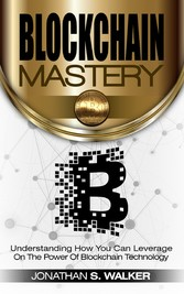 Blockchain Mastery - Understanding How You Can Leverage on the Power of Block Chain Technology